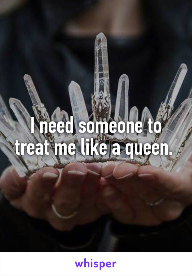 I need someone to treat me like a queen.