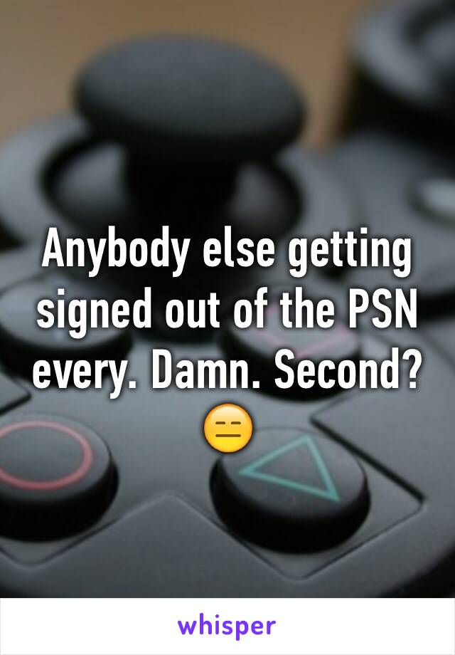 Anybody else getting signed out of the PSN every. Damn. Second? 😑
