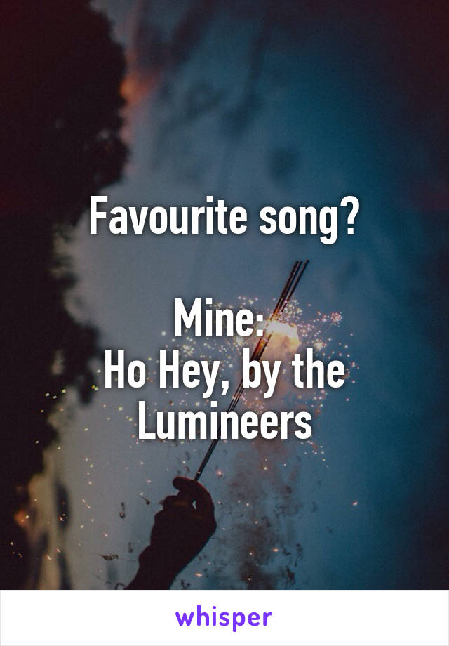 Favourite song?  Mine:  Ho Hey, by the Lumineers