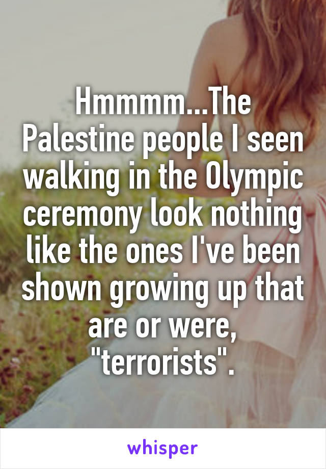 "Hmmmm...The Palestine people I seen walking in the Olympic ceremony look nothing like the ones I've been shown growing up that are or were, ""terrorists""."