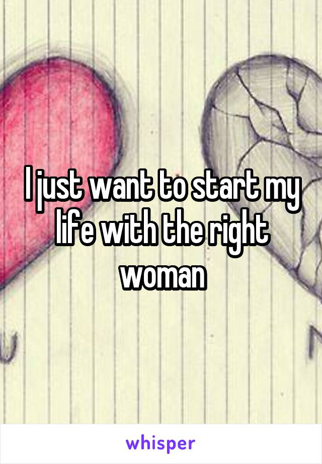 I just want to start my life with the right woman