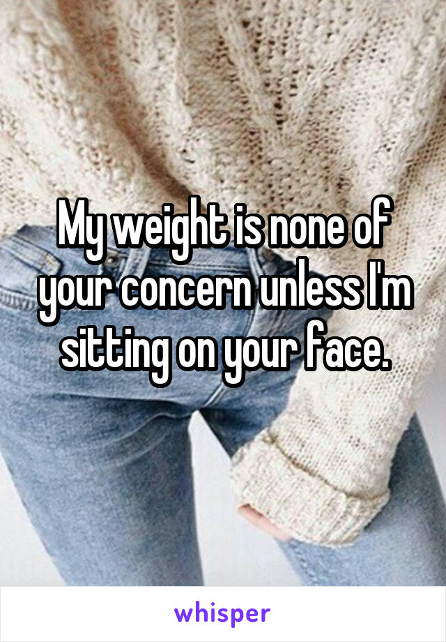 My weight is none of your concern unless I'm sitting on your face.