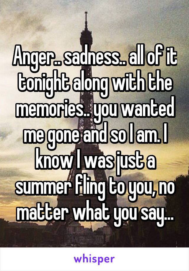 Anger.. sadness.. all of it tonight along with the memories.. you wanted me gone and so I am. I know I was just a summer fling to you, no matter what you say...