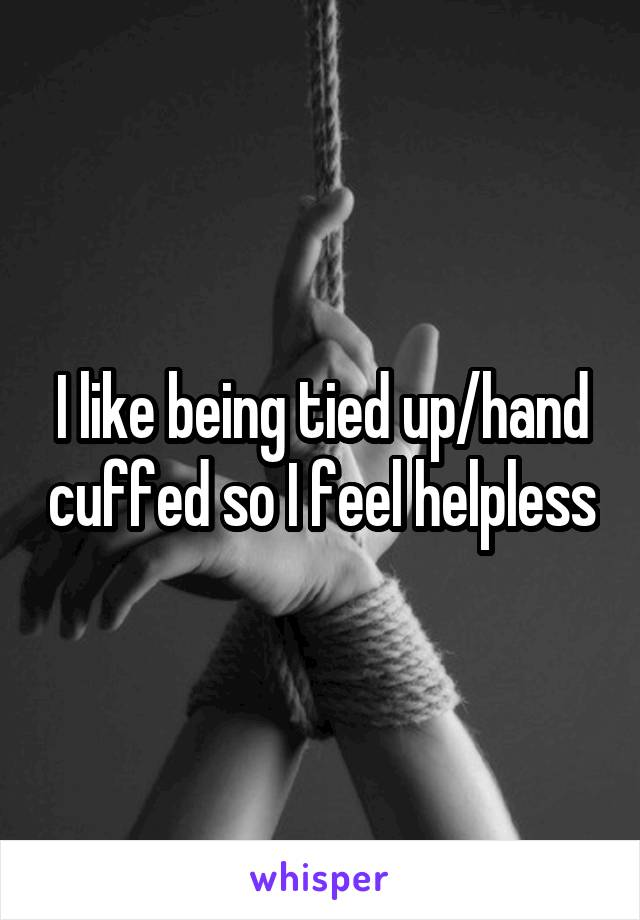 I like being tied up/hand cuffed so I feel helpless