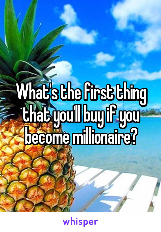 What's the first thing that you'll buy if you become millionaire?