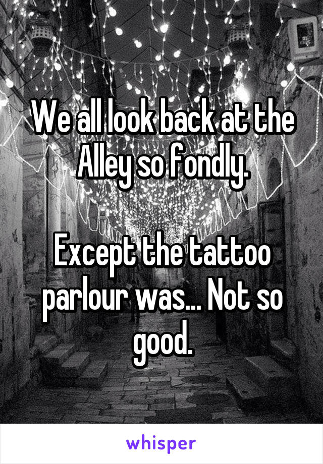 We all look back at the Alley so fondly.  Except the tattoo parlour was... Not so good.