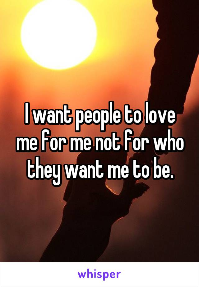 I want people to love me for me not for who they want me to be.