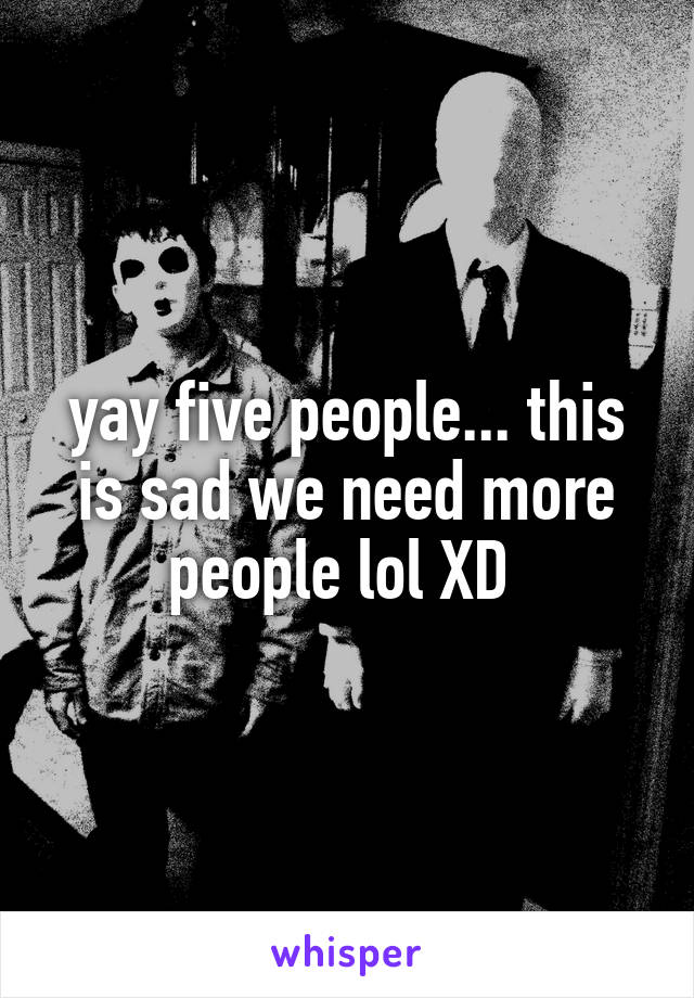 yay five people... this is sad we need more people lol XD