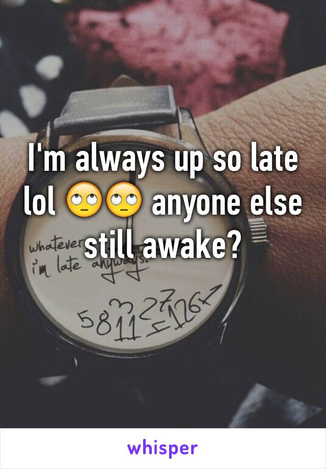 I'm always up so late lol 🙄🙄 anyone else still awake?