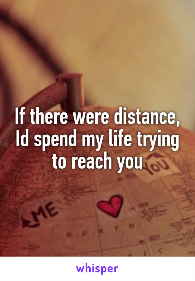 If there were distance, Id spend my life trying to reach you