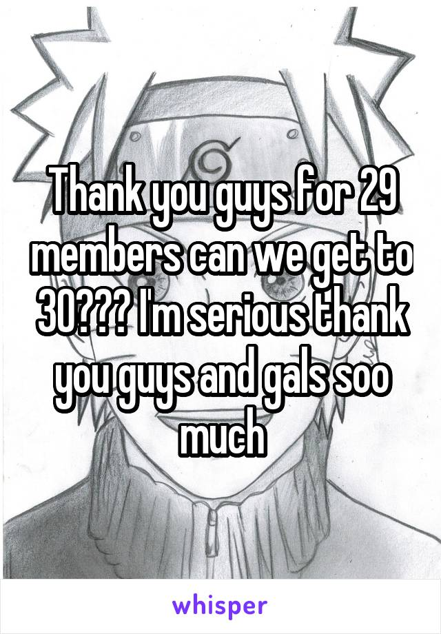 Thank you guys for 29 members can we get to 30??? I'm serious thank you guys and gals soo much