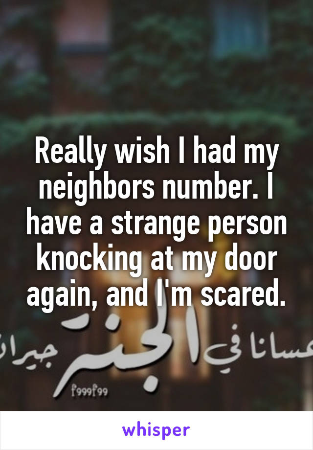 Really wish I had my neighbors number. I have a strange person knocking at my door again, and I'm scared.