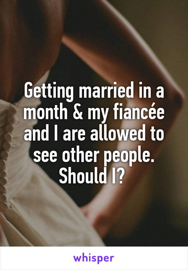 Getting married in a month & my fiancée and I are allowed to see other people. Should I?