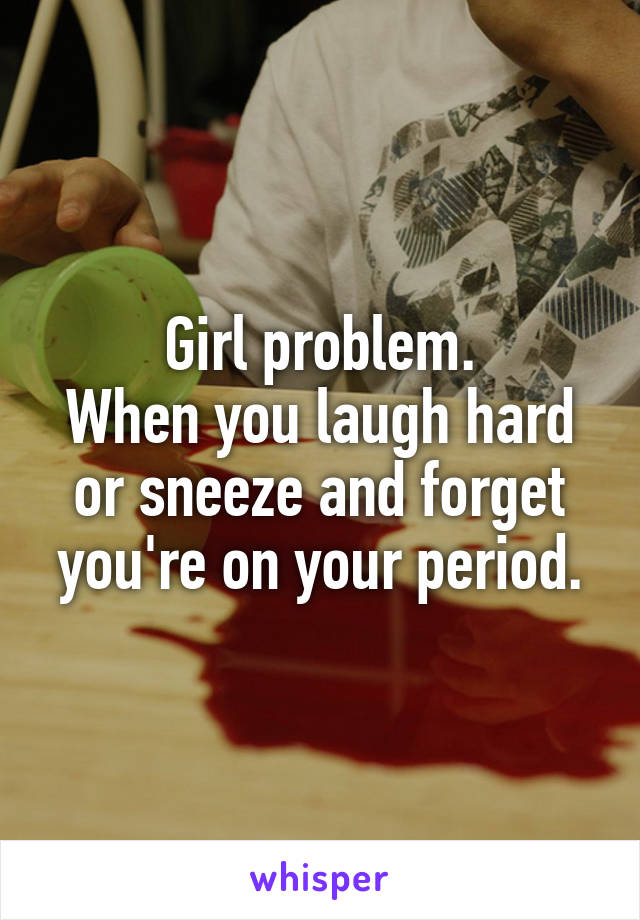 Girl problem. When you laugh hard or sneeze and forget you're on your period.