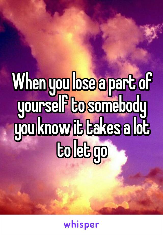 When you lose a part of yourself to somebody you know it takes a lot to let go