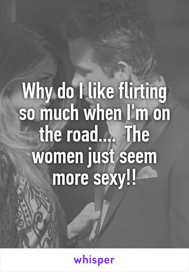 Why do I like flirting so much when I'm on the road....  The women just seem more sexy!!