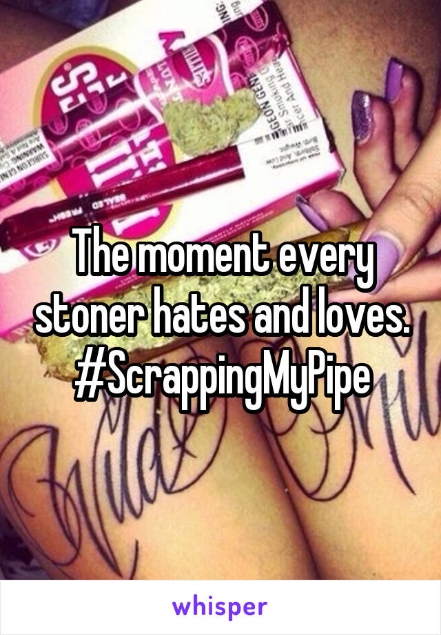 The moment every stoner hates and loves. #ScrappingMyPipe