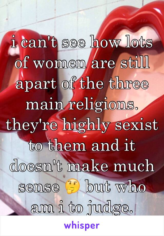 i can't see how lots of women are still apart of the three main religions. they're highly sexist to them and it doesn't make much sense 🤔 but who am i to judge.