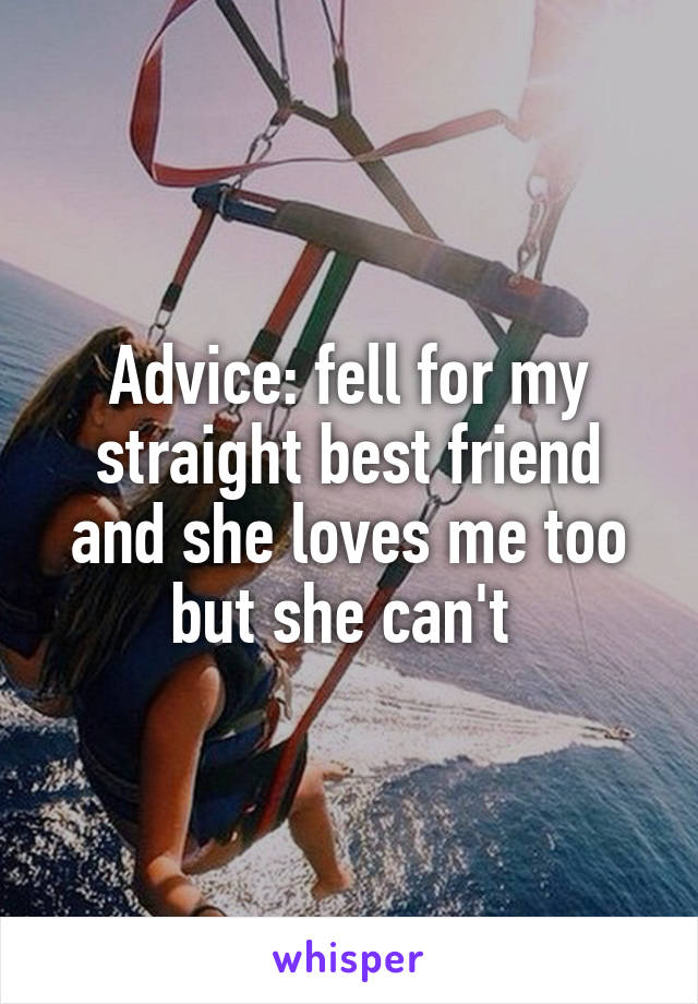 Advice: fell for my straight best friend and she loves me too but she can't