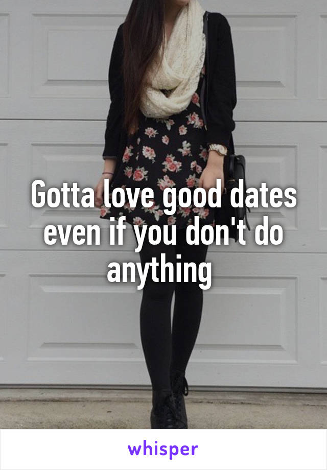 Gotta love good dates even if you don't do anything
