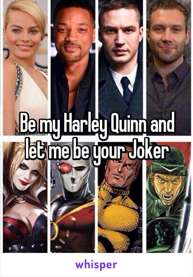 Be my Harley Quinn and let me be your Joker