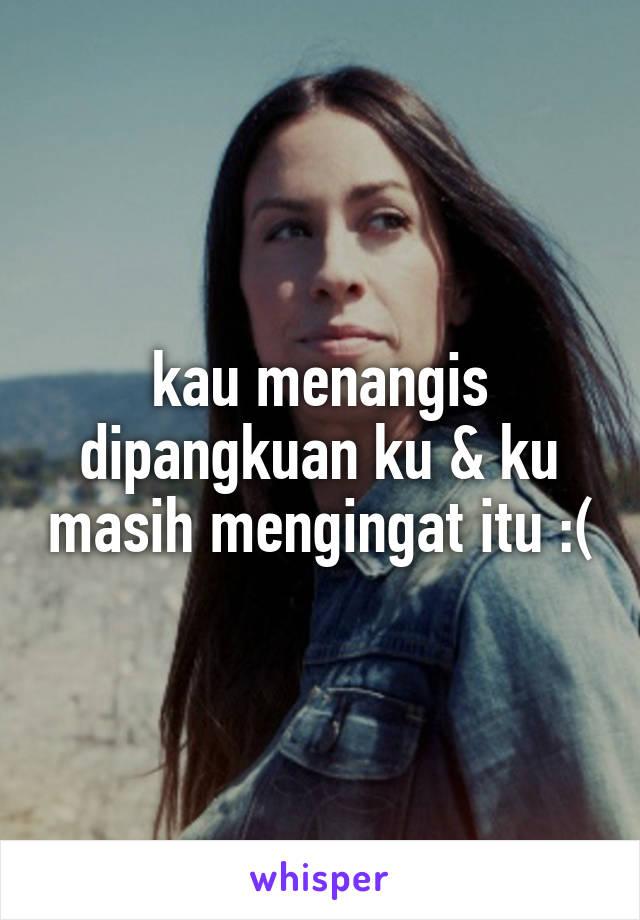 kau menangis dipangkuan ku & ku masih mengingat itu :(
