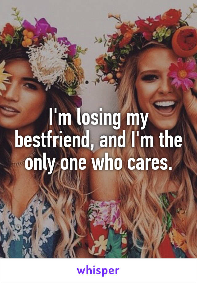 I'm losing my bestfriend, and I'm the only one who cares.