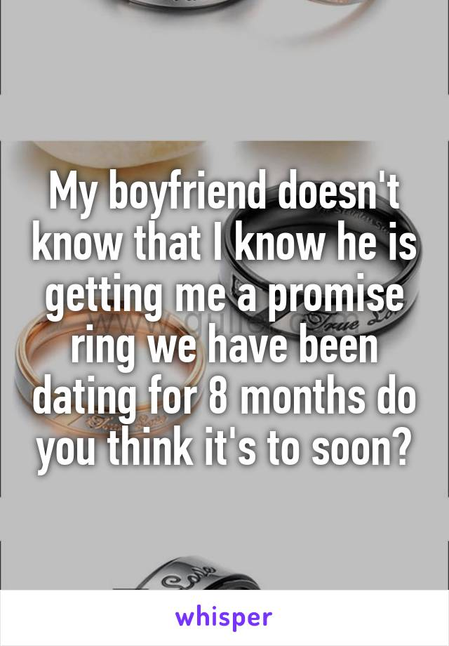 My boyfriend doesn't know that I know he is getting me a promise ring we have been dating for 8 months do you think it's to soon?