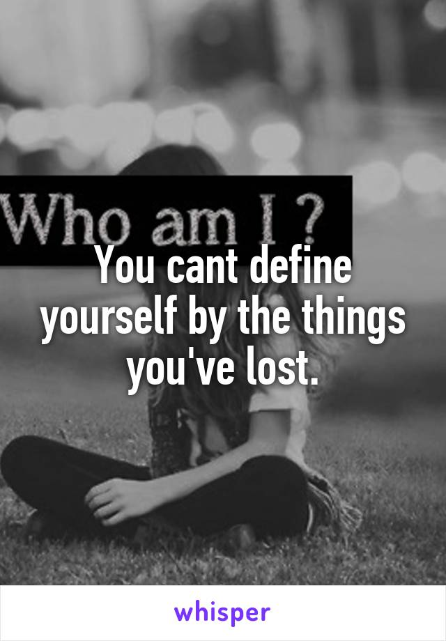 You cant define yourself by the things you've lost.