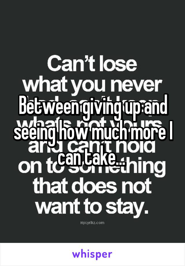 Between giving up and seeing how much more I can take...