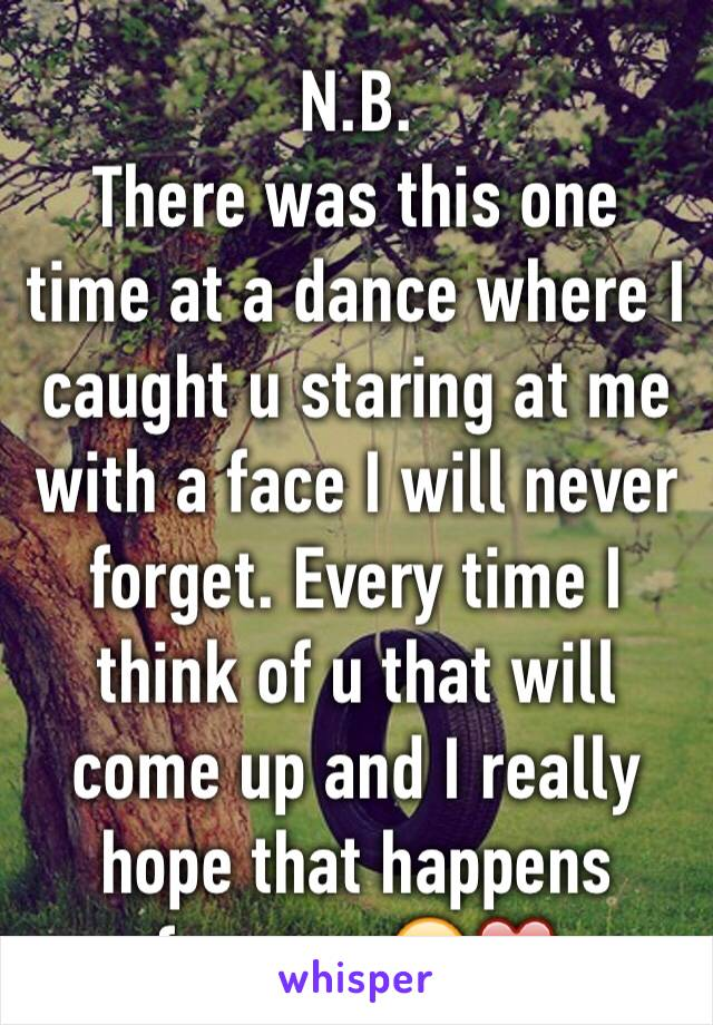 N.B.  There was this one time at a dance where I caught u staring at me with a face I will never forget. Every time I think of u that will come up and I really hope that happens forever. 😍❤️