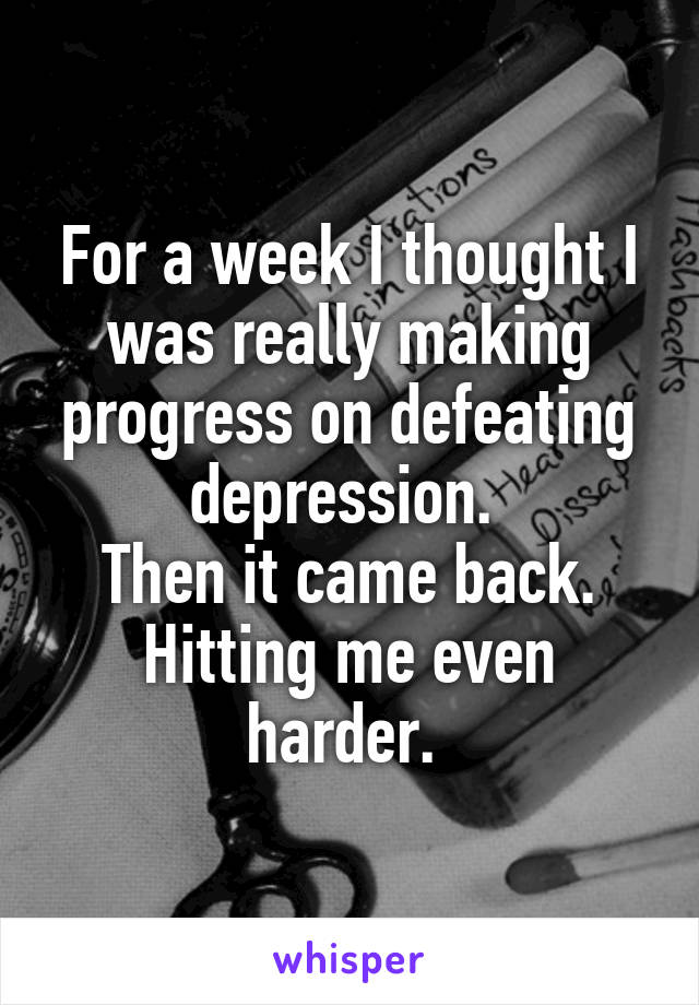 For a week I thought I was really making progress on defeating depression.  Then it came back. Hitting me even harder.