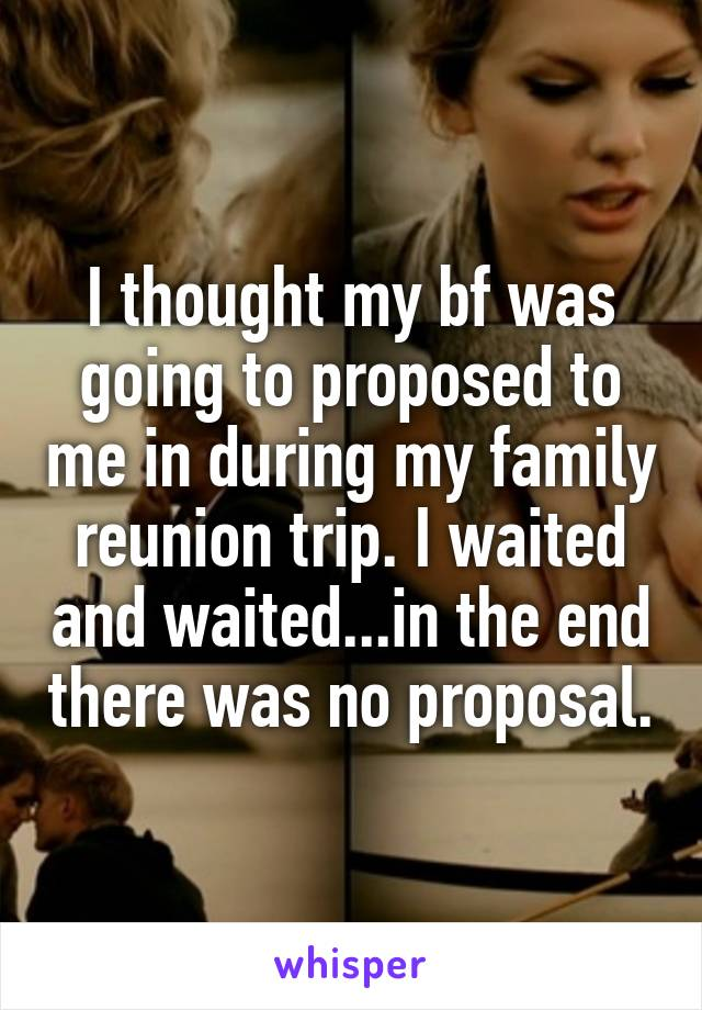 I thought my bf was going to proposed to me in during my family reunion trip. I waited and waited...in the end there was no proposal.