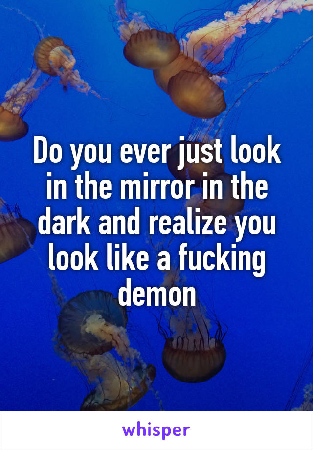 Do you ever just look in the mirror in the dark and realize you look like a fucking demon