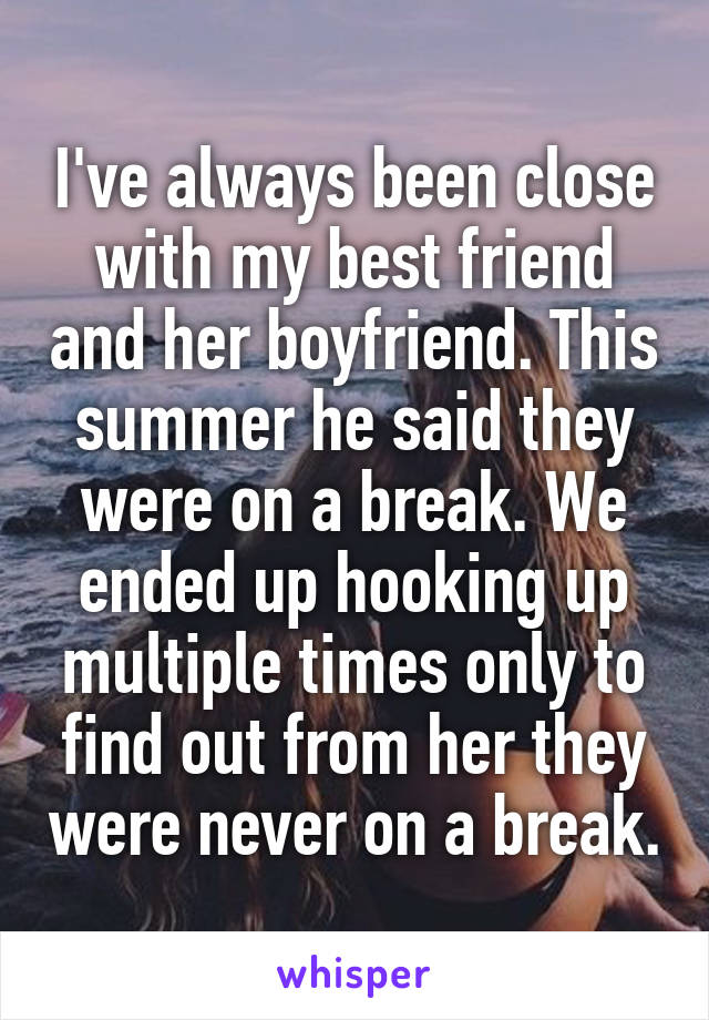 I've always been close with my best friend and her boyfriend. This summer he said they were on a break. We ended up hooking up multiple times only to find out from her they were never on a break.