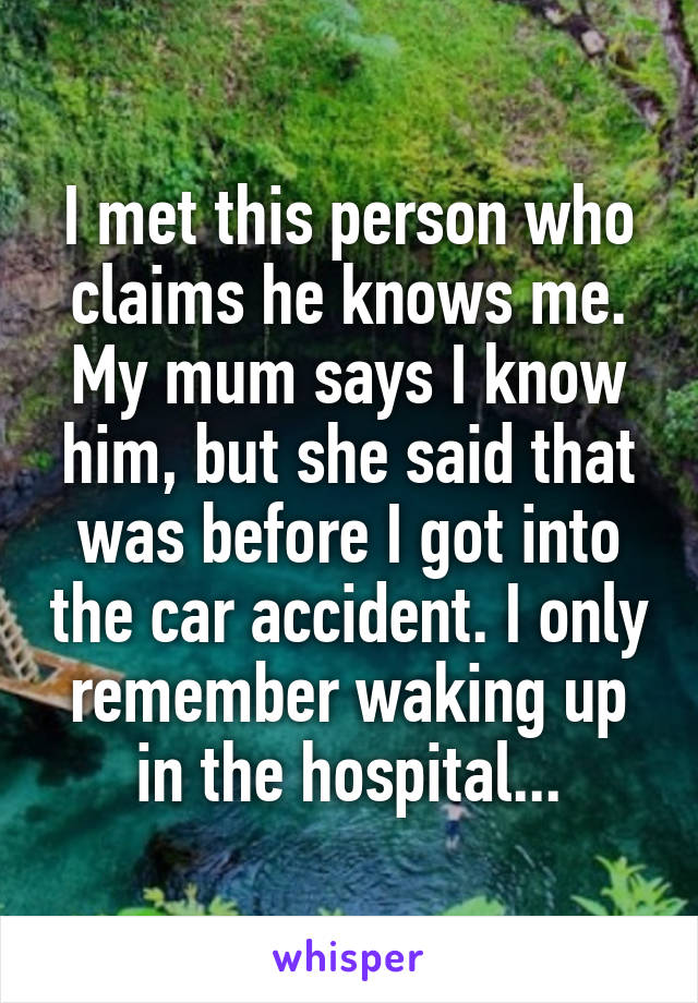I met this person who claims he knows me. My mum says I know him, but she said that was before I got into the car accident. I only remember waking up in the hospital...