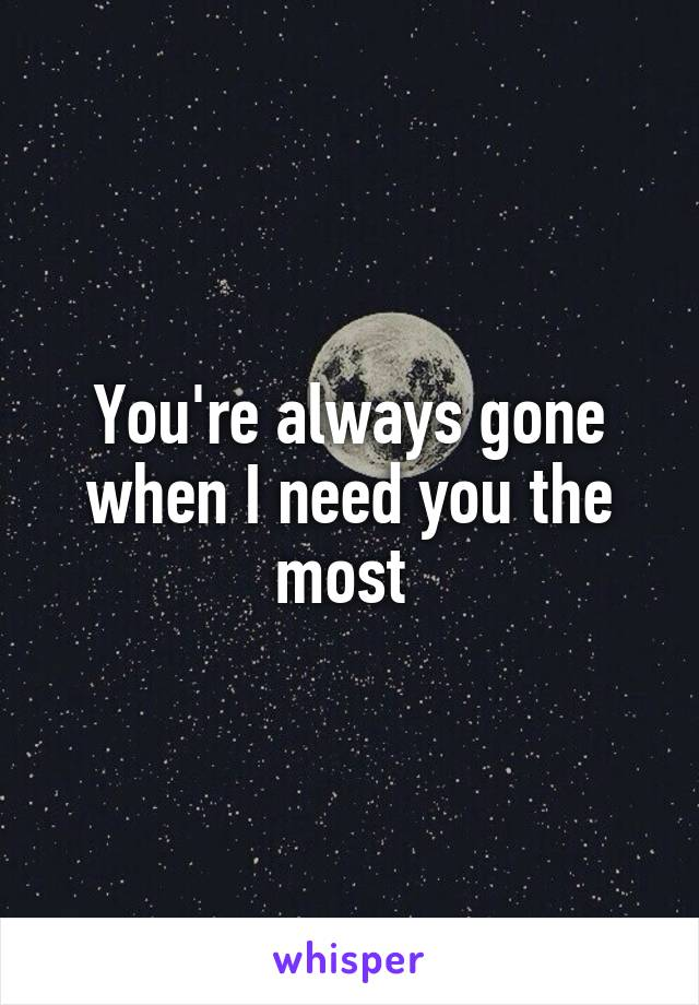 You're always gone when I need you the most