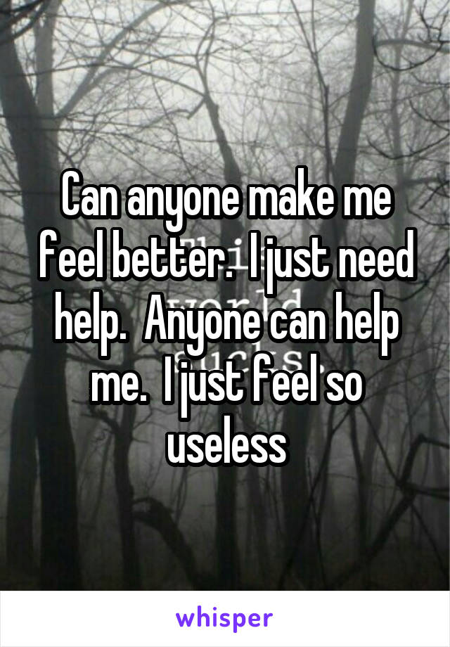 Can anyone make me feel better.  I just need help.  Anyone can help me.  I just feel so useless