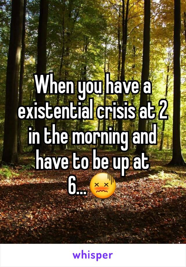 When you have a existential crisis at 2 in the morning and have to be up at 6...😖