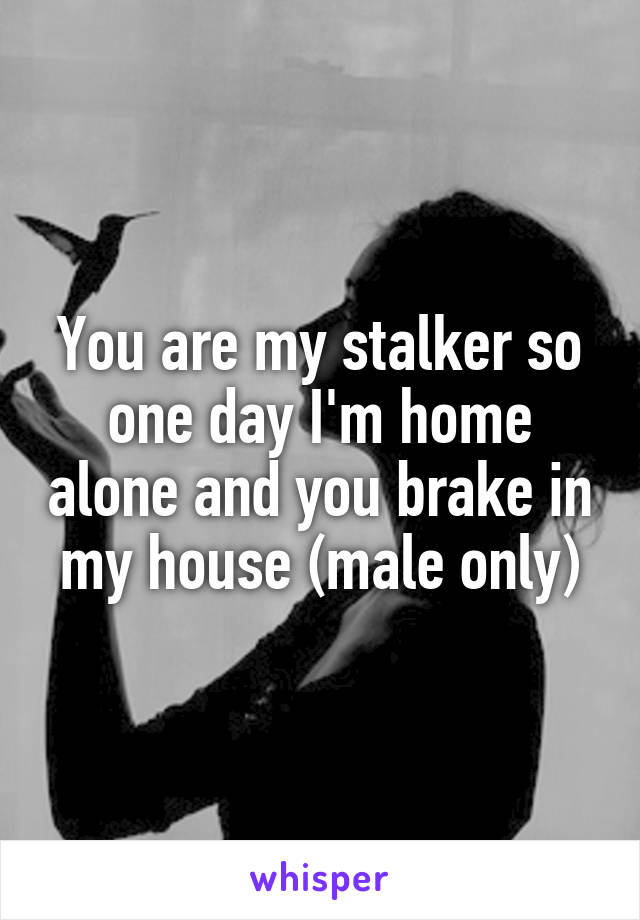 You are my stalker so one day I'm home alone and you brake in my house (male only)