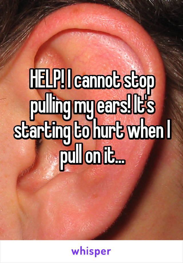 HELP! I cannot stop pulling my ears! It's starting to hurt when I pull on it...