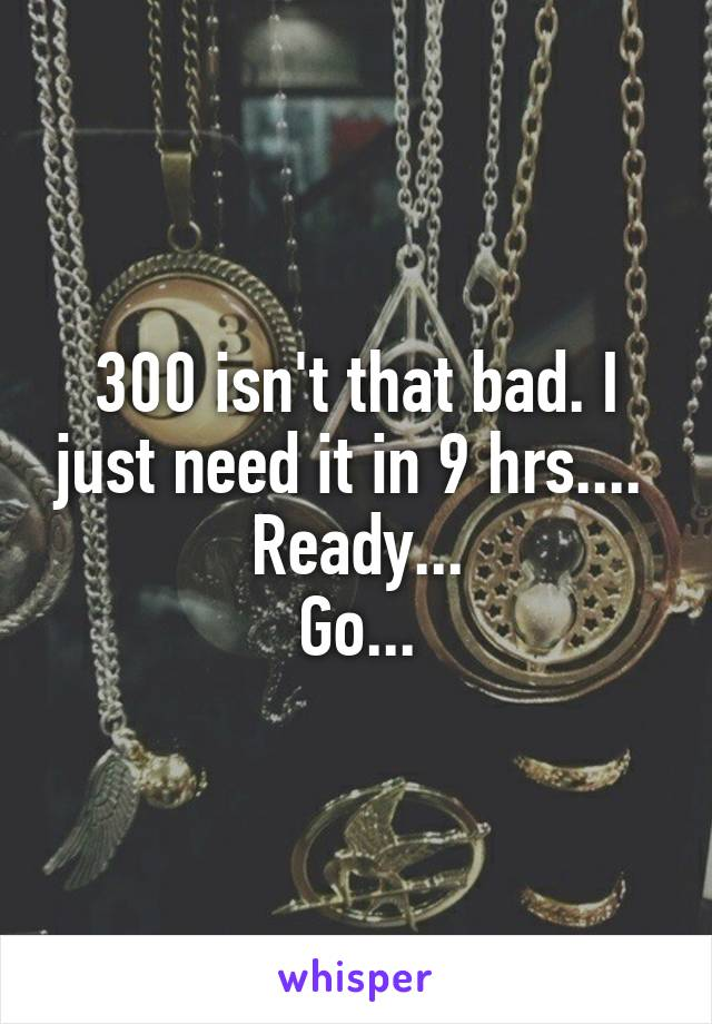 300 isn't that bad. I just need it in 9 hrs....  Ready... Go...