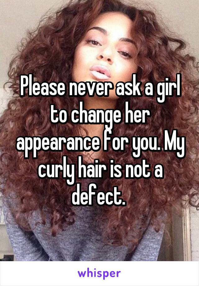 Please never ask a girl to change her appearance for you. My curly hair is not a defect.