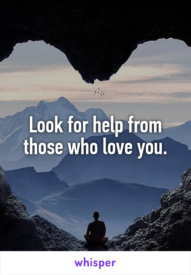 Look for help from those who love you.