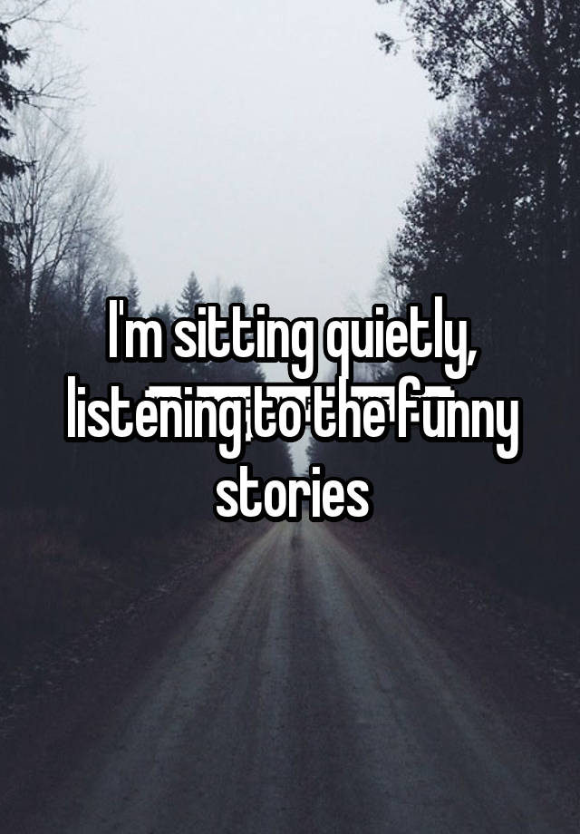 I'm sitting quietly, listening to the funny stories