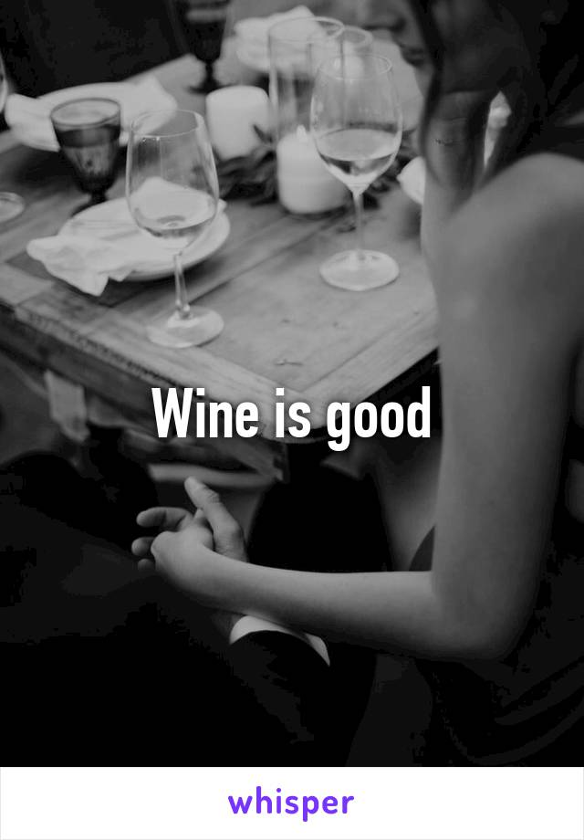 Wine is good