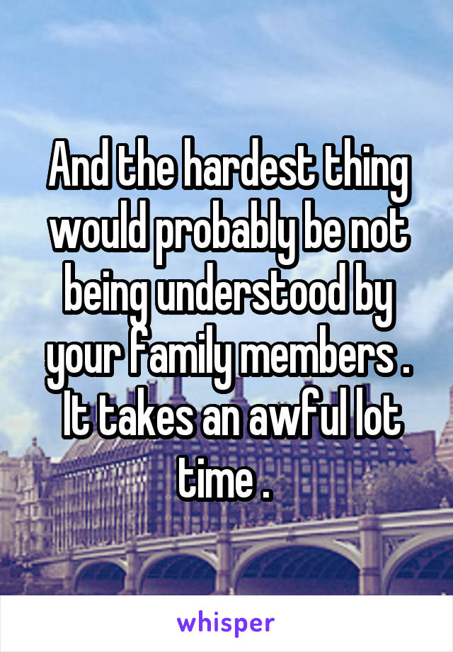 And the hardest thing would probably be not being understood by your family members .  It takes an awful lot time .