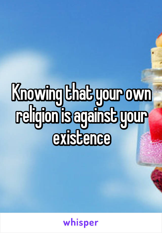 Knowing that your own religion is against your existence