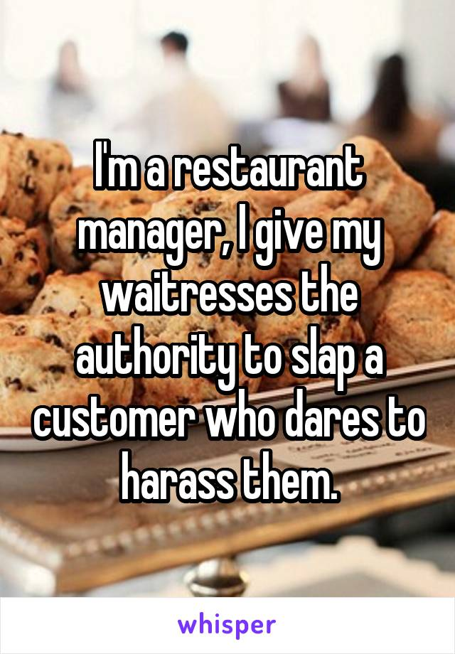 I'm a restaurant manager, I give my waitresses the authority to slap a customer who dares to harass them.