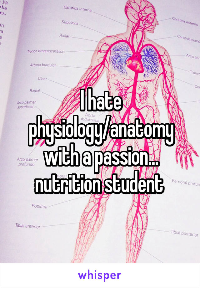 I hate physiology/anatomy with a passion... nutrition student